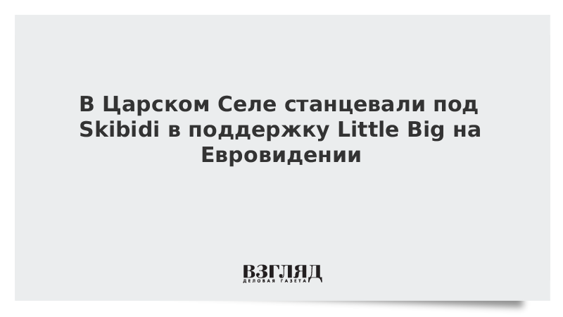 В Царском Селе станцевали под Skibidi в поддержку Little Big на Евровидении